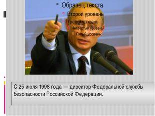 С25 июля1998 года— директорФедеральной службы безопасности Российской Фед