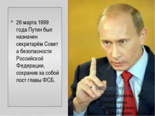 26 марта1999 годаПутин был назначен секретарёмСовета безопасности Российс