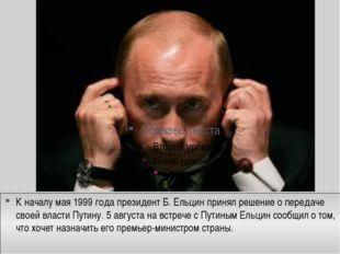 К началу мая 1999 года президент Б. Ельцин принял решение о передаче своей вл