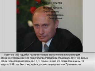 9 августа1999 года был назначен первым заместителем и исполняющим обязанно