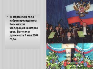 14 марта2004 года избран президентом Российской Федерации на второй срок.Вс