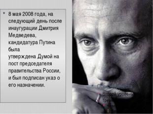8 мая2008 года, на следующий день после инаугурации Дмитрия Медведева, канди