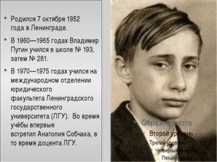 Родился7 октября1952 годавЛенинграде. В1960—1965 годахВладимир Путин у