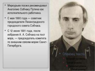 Меркурьев позже рекомендовал Анатолию Собчаку Путина как исполнительного рабо