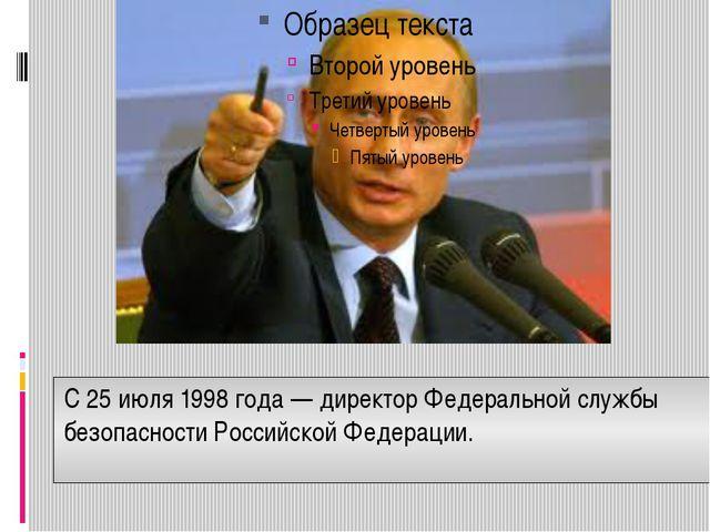 С25 июля1998 года— директорФедеральной службы безопасности Российской Фед...
