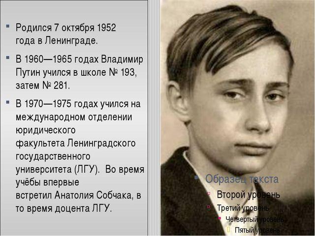 Родился7 октября1952 годавЛенинграде. В1960—1965 годахВладимир Путин у...