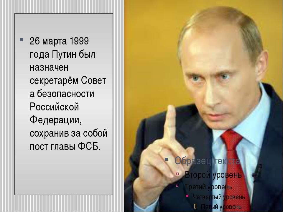 26 марта1999 годаПутин был назначен секретарёмСовета безопасности Российс...