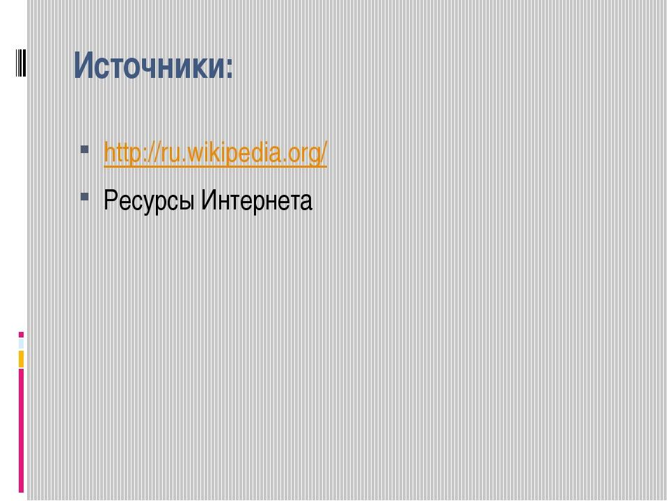Источники: http://ru.wikipedia.org/ Ресурсы Интернета