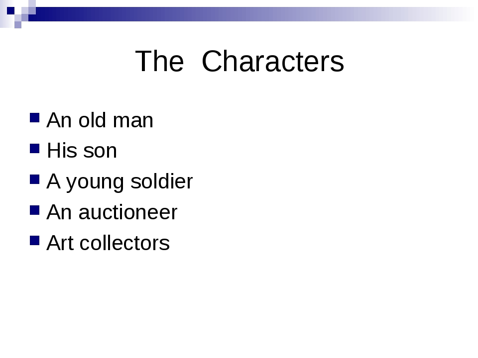 The Characters An old man His son A young soldier An auctioneer Art collectors