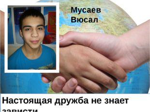 Настоящая дружба не знает зависти Мусаев Вюсал
