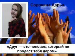 «Друг — это человек, который не продаст тебя даром» Сорокина Дарья