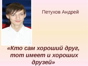 «Кто сам хороший друг, тот имеет и хороших друзей» Петухов Андрей