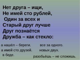 Нет друга – ищи, Не имей сто рублей, Один за всех и Старый друг лучше Друг по