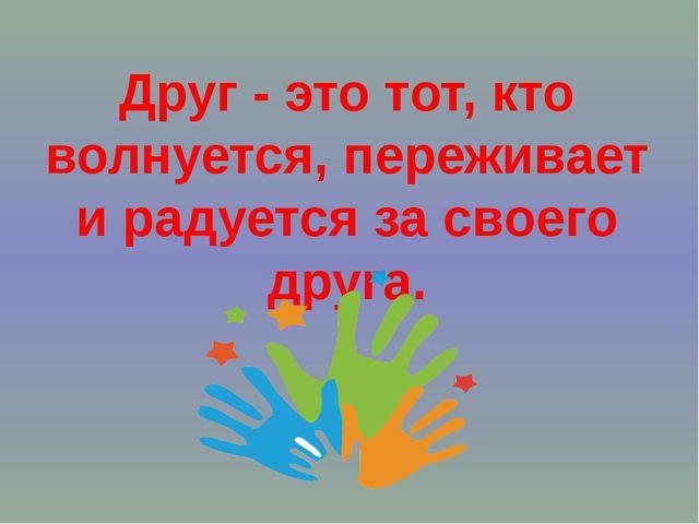 Друг- это тот, кто волнуется, переживает и радуется за своего друга.