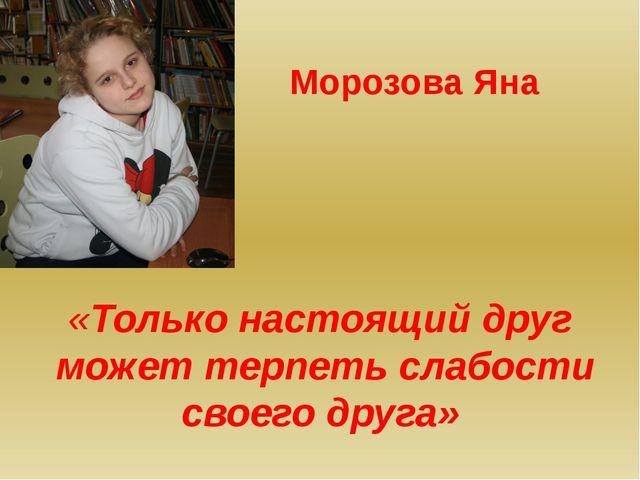 «Только настоящий друг может терпеть слабости своего друга» Морозова Яна