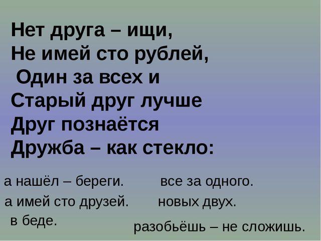 Нет друга – ищи, Не имей сто рублей, Один за всех и Старый друг лучше Друг по...