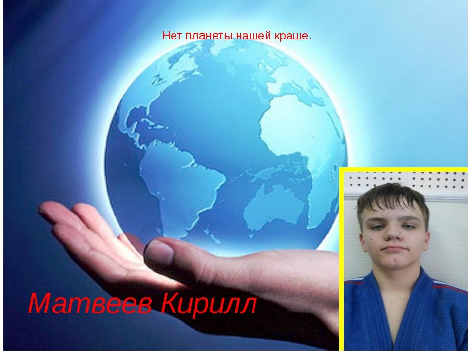 Матвеев Кирилл Нет планеты нашей краше.