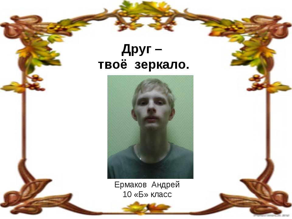 Друг – твоё зеркало. Ермаков Андрей 10 «Б» класс