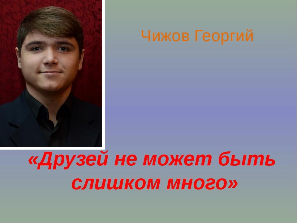 «Друзей не может быть слишком много» Чижов Георгий