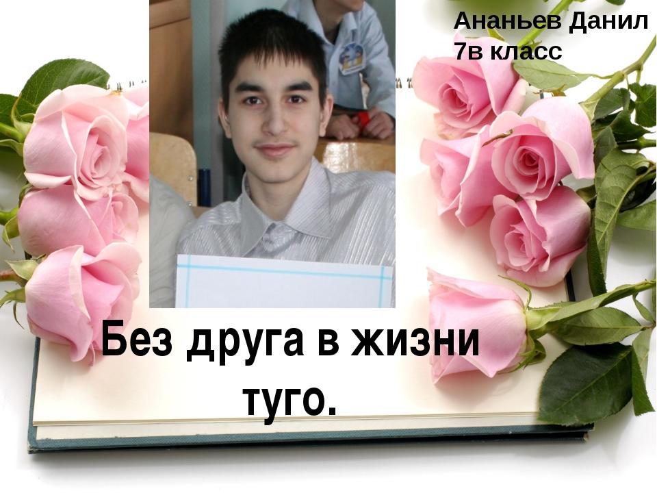 Без друга в жизни туго. Ананьев Данил 7в класс