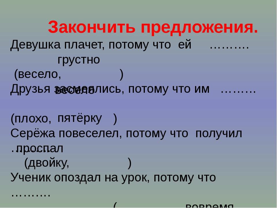 Закончить предложения. Девушка плачет, потому что ей ………. (весело, ) Друзья...