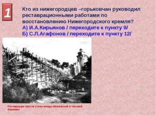 Кто из нижегородцев –горьковчан руководил реставрационными работами по восста