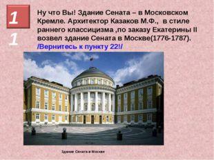 Ну что Вы! Здание Сената – в Московском Кремле. Архитектор Казаков М.Ф., в ст