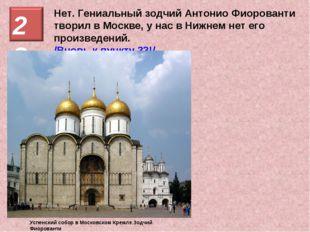Нет. Гениальный зодчий Антонио Фиорованти творил в Москве, у нас в Нижнем нет