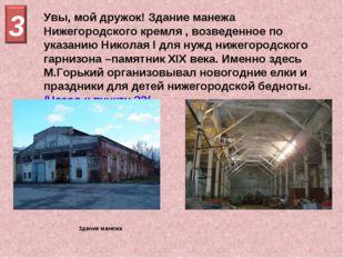 Увы, мой дружок! Здание манежа Нижегородского кремля , возведенное по указани