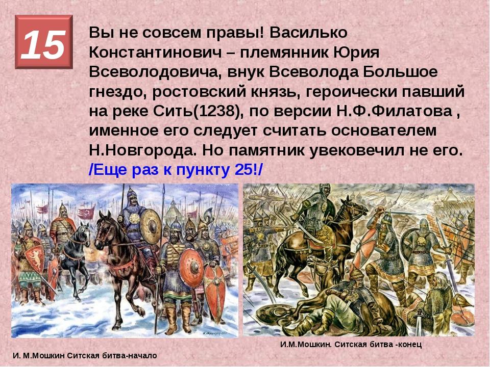 Вы не совсем правы! Василько Константинович – племянник Юрия Всеволодовича, в...
