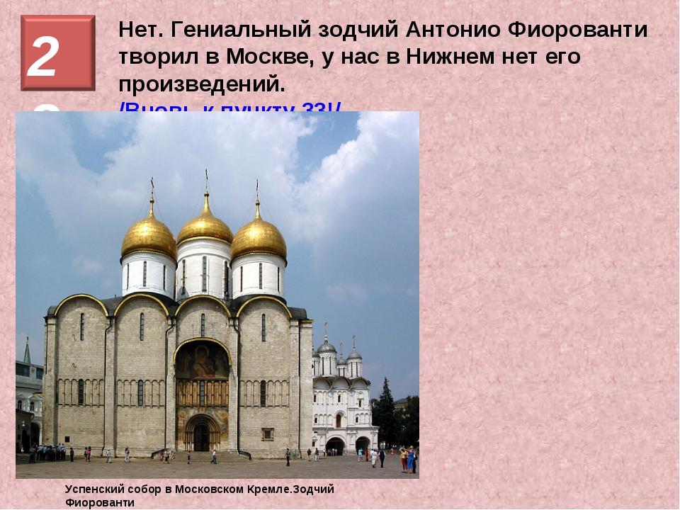 Нет. Гениальный зодчий Антонио Фиорованти творил в Москве, у нас в Нижнем нет...