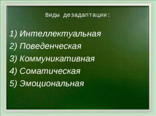 Виды дезадаптации: 1) Интеллектуальная 2) Поведенческая 3) Коммуникативная