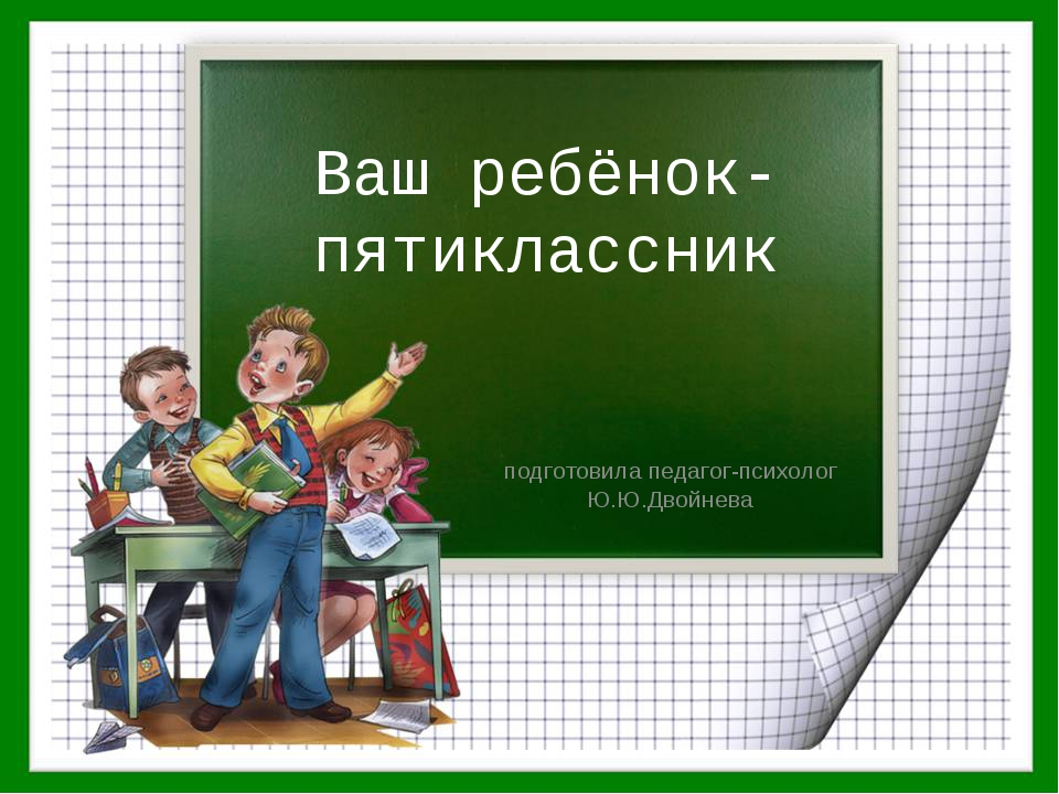 Ваш ребёнок-пятиклассник подготовила педагог-психолог Ю.Ю.Двойнева