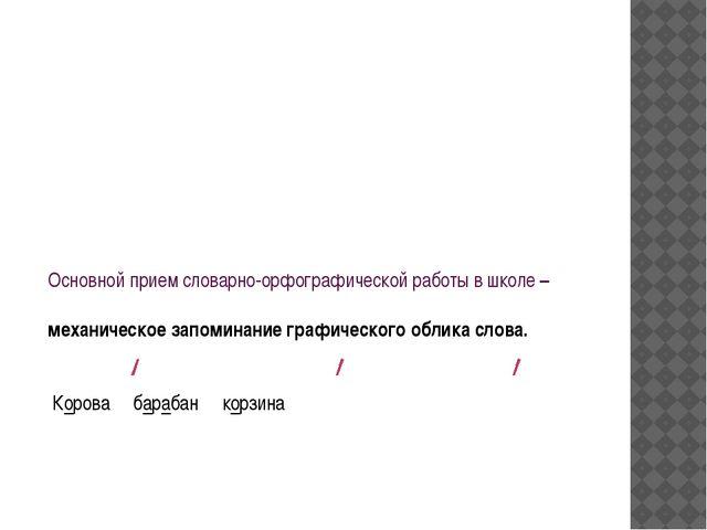 Основной прием словарно-орфографической работы в школе – механическое запомин...