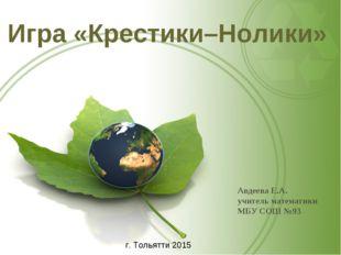 Авдеева Е.А. учитель математики МБУ СОШ №93 Игра «Крестики–Нолики» г. Тол