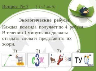 Вопрос № 7 ( 1-2 мин) Экологические ребусы. Каждая команда получает по 4 ребу