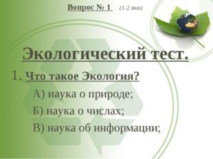 Вопрос № 1 (1-2 мин) Экологический тест. 1. Что такое Экология? А) наука о п