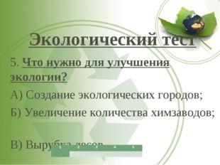 Экологический тест 5. Что нужно для улучшения экологии? А) Создание экологич