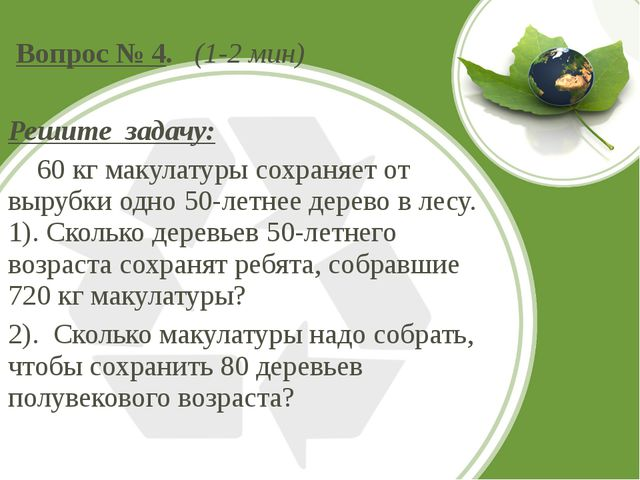 Вопрос № 4. (1-2 мин) Решите задачу: 60 кг макулатуры сохраняет от вырубки о...