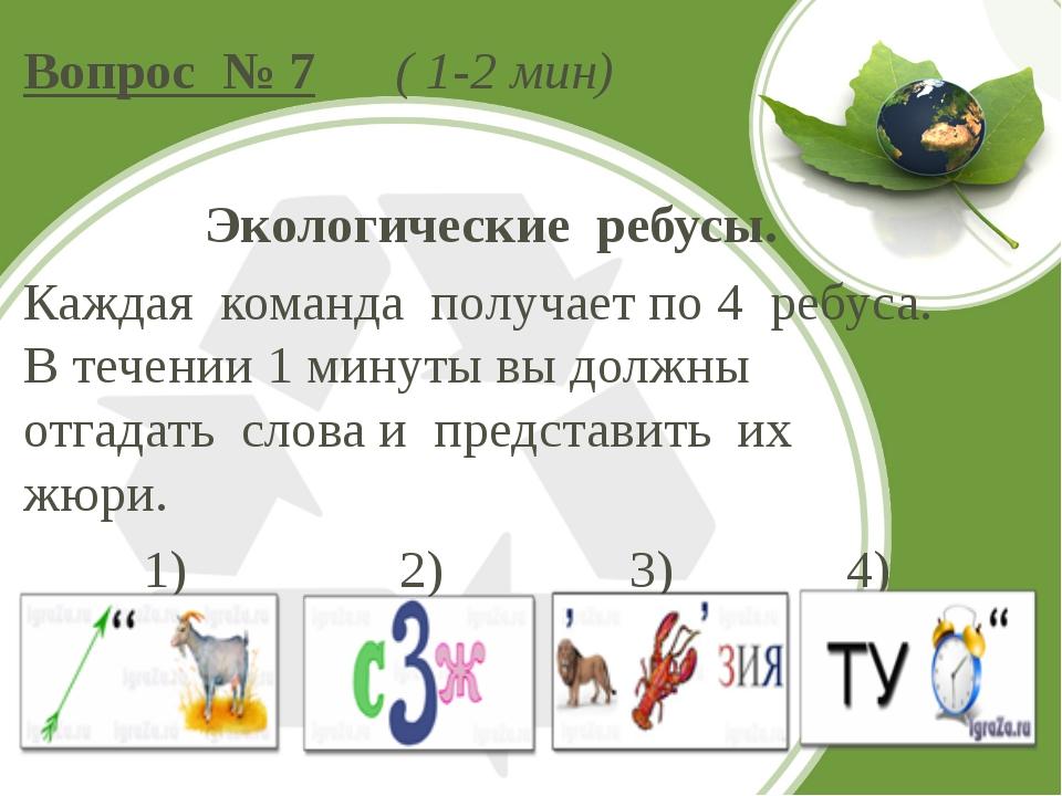 Вопрос № 7 ( 1-2 мин) Экологические ребусы. Каждая команда получает по 4 ребу...