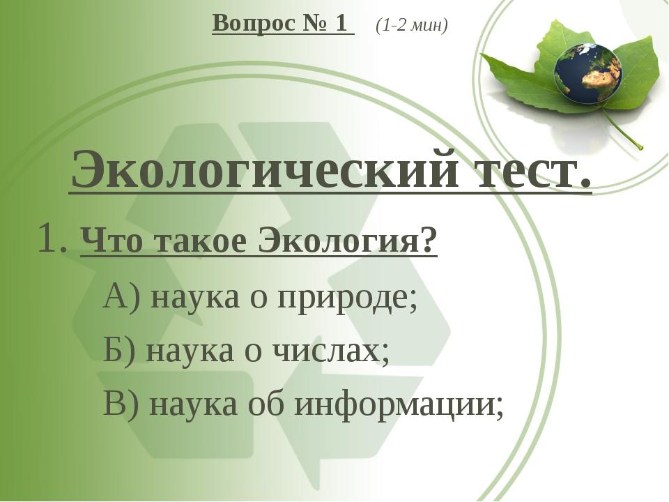Вопрос № 1 (1-2 мин) Экологический тест. 1. Что такое Экология? А) наука о п...