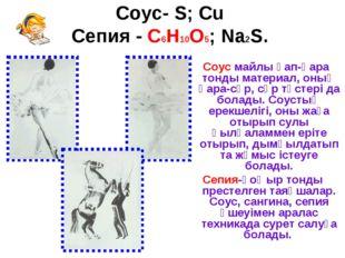 Соус- S; Cu Сепия - C6H10O5; Na2S. Соус майлы қап-қара тонды материал, оның қ