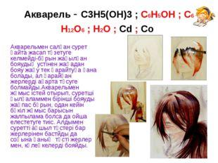 Акварель - С3Н5(ОН)3 ; С6Н5ОН ; С6 Н12О6 ; Н2О ; Сd ; Со Акварельмен салған