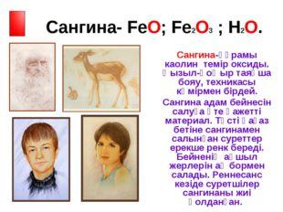Сангина- FeO; Fe2O3 ; H2O. Сангина-құрамы каолин темір оксиды. Қызыл-қоңыр т