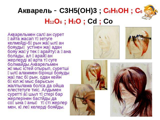Акварель - С3Н5(ОН)3 ; С6Н5ОН ; С6 Н12О6 ; Н2О ; Сd ; Со Акварельмен салған...