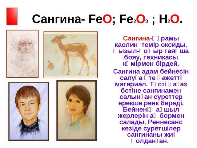 Сангина- FeO; Fe2O3 ; H2O. Сангина-құрамы каолин темір оксиды. Қызыл-қоңыр т...