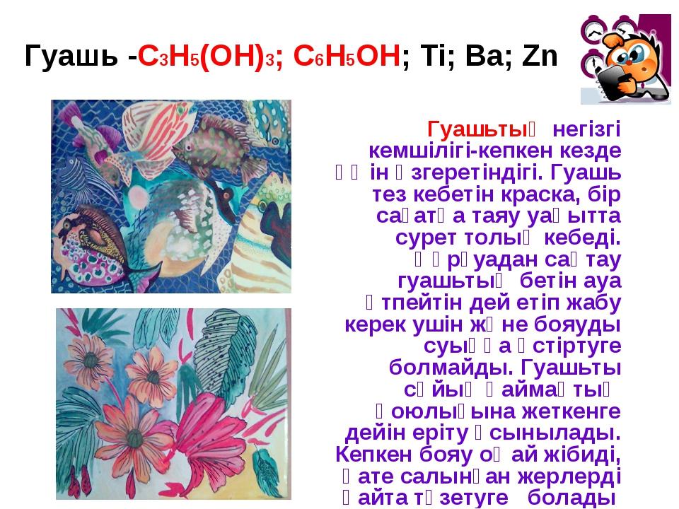 Гуашь -С3Н5(ОН)3; С6Н5ОН; Ti; Ba; Zn Гуашьтың негізгі кемшілігі-кепкен кезде...