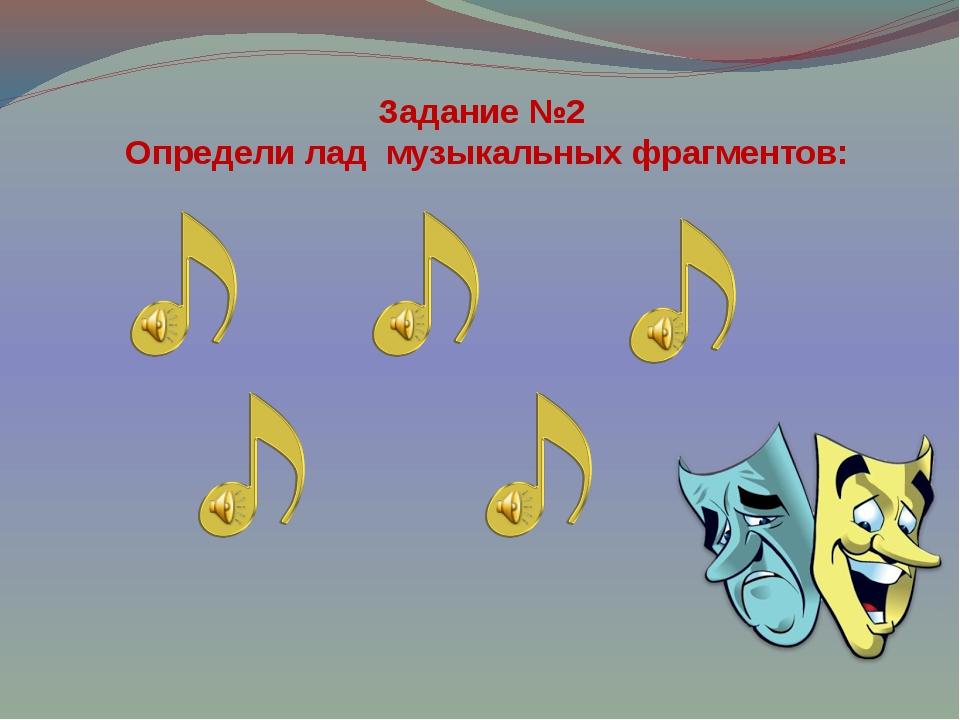 Задание №2 Определи лад музыкальных фрагментов: