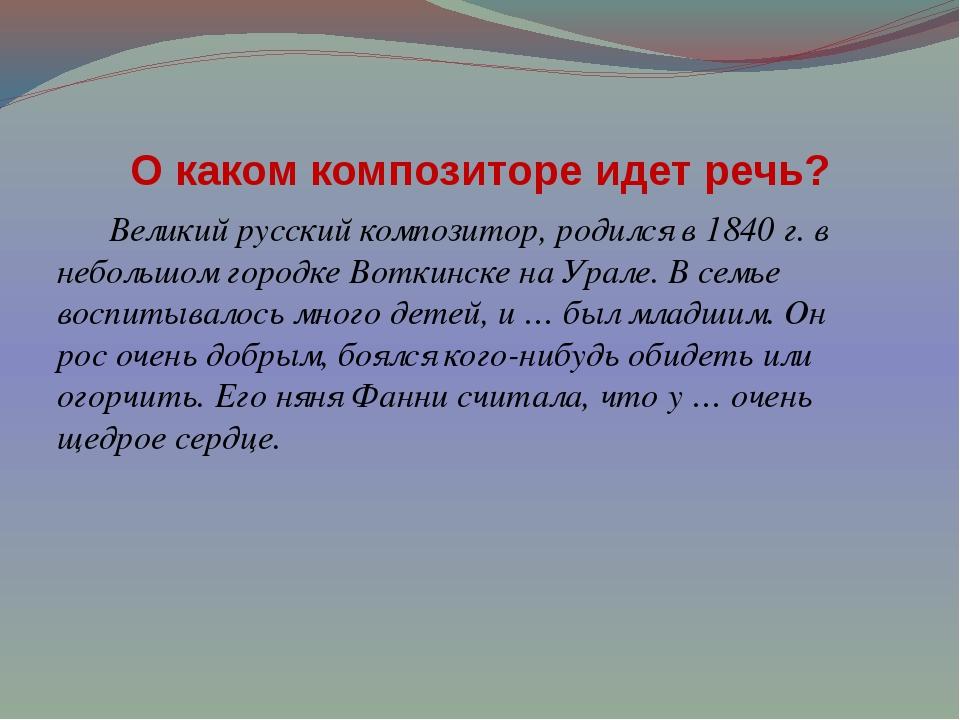 О каком композиторе идет речь? Великий русский композитор, родился в 1840 г....