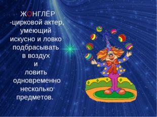 ЖОНГЛЁР -цирковойактер, умеющий искусно и ловко подбрасывать в воздух и лов